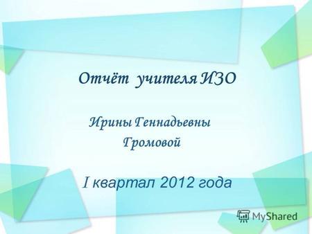 Презентация на тему Отчет за квартал учителя английского языка  Отчёт учителя ИЗО Ирины Геннадьевны Громовой i квартал 2012 года