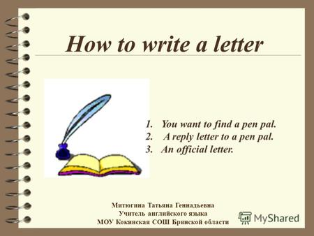 How to write a letter 1.You want to find a pen pal. 2. A reply letter to a pen pal. 3.An official letter. Митюгина Татьяна Геннадьевна Учитель английского.