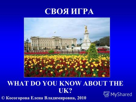 СВОЯ ИГРА WHAT DO YOU KNOW ABOUT THE UK? © Косогорова Елена Владимировна, 2010.