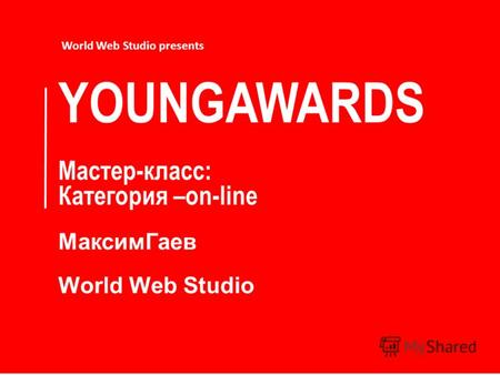 YOUNGAWARDS Мастер-класс: Категория –on-line МаксимГаев World Web Studio World Web Studio presents.