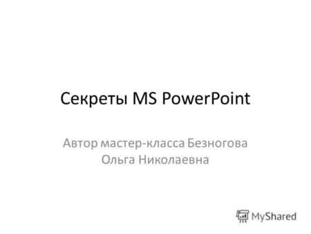 Секреты MS PowerPoint Автор мастер-класса Безногова Ольга Николаевна.