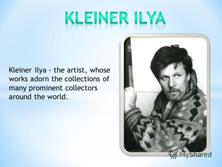 Kleiner Ilya - the artist, whose works adorn the collections of many prominent collectors around the world.