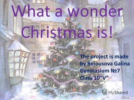 What a wonder Christmas is! The project is made by Belousova Galina Gymnasium 7 Сlass 10V.