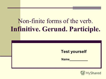 Non-finite forms of the verb. Infinitive. Gerund. Participle. Test yourself Name___________.