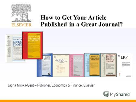 How to Get Your Article Published in a Great Journal? Jagna Mirska-Gent – Publisher, Economics & Finance, Elsevier.