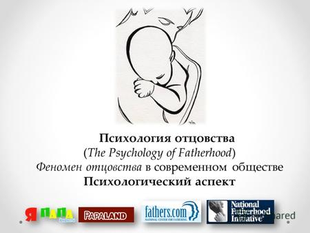Психология отцовства (The Psychology of Fatherhood) Феномен отцовства в современном обществе Психологический аспект.