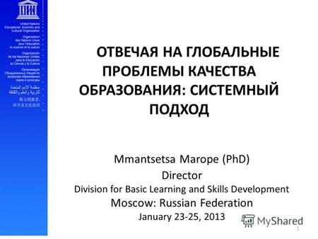Mmantsetsa Marope (PhD) Director Division for Basic Learning and Skills Development Moscow: Russian Federation January 23-25, 2013 ОТВЕЧАЯ НА ГЛОБАЛЬНЫЕ.