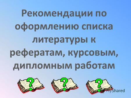 Презентация на тему Список использованной литературы оформление  Рекомендации по оформлению списка литературы к рефератам курсовым дипломным работам