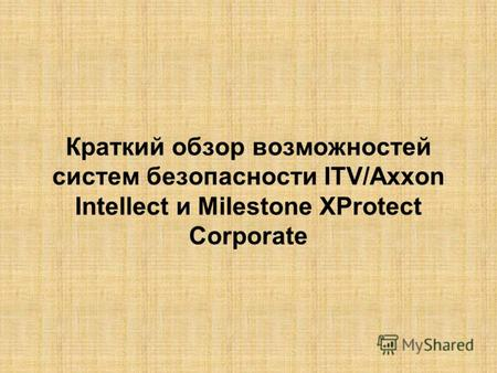 Краткий обзор возможностей систем безопасности ITV/Axxon Intellect и Milestone XProtect Corporate.