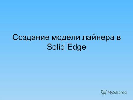 Создание модели лайнера в Solid Edge.