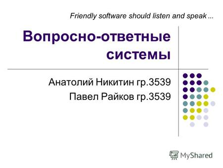 1 Вопросно-ответные системы Анатолий Никитин гр.3539 Павел Райков гр.3539 Friendly software should listen and speak …
