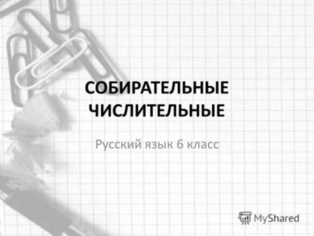 Презентация на тему Тест по теме Имя числительное класс  СОБИРАТЕЛЬНЫЕ ЧИСЛИТЕЛЬНЫЕ Русский язык 6 класс Прочитайте словосочетания что общего в них вы заметили