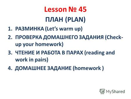 Lesson 45 ПЛАН (PLAN) 1.РАЗМИНКА (Lets warm up) 2.ПРОВЕРКА ДОМАШНЕГО ЗАДАНИЯ (Check- up your homework) 3.ЧТЕНИЕ И РАБОТА В ПАРАХ (reading and work in pairs)