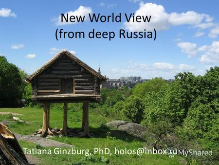 New World View (from deep Russia) Tatiana Ginzburg, PhD, holos@inbox.ru.
