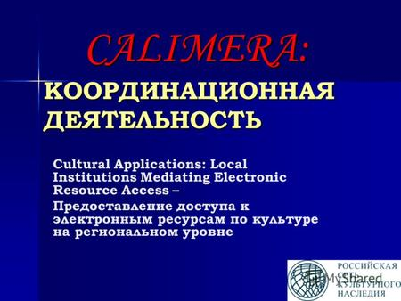 CALIMERA: КООРДИНАЦИОННАЯ ДЕЯТЕЛЬНОСТЬ Cultural Applications: Local Institutions Mediating Electronic Resource Access – Предоставление доступа к электронным.