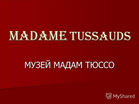 MADAME TUSSAUDS МУЗЕЙ МАДАМ ТЮССО. Madame Tussauds is a world famous waxworks museum, which is situated in London. Музей Мадам Тюссо – это всемирно известный.