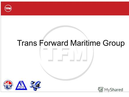 Trans Forward Maritime Group. Миссия TFM Группа компаний TFM: Наша миссия – предоставлять Клиентам качественный сервис перемещения любых грузов, с помощью.