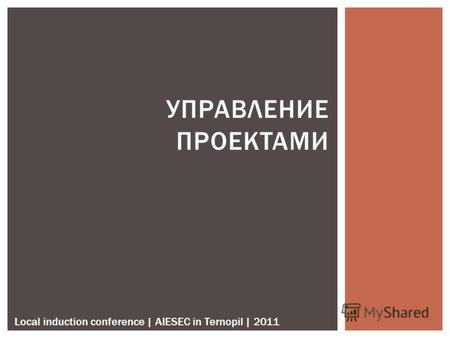 УПРАВЛЕНИЕ ПРОЕКТАМИ Local induction conference | AIESEC in Ternopil | 2011.