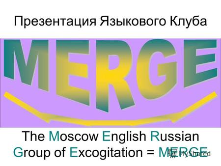 Презентация Языкового Клуба The Moscow English Russian Group of Excogitation = MERGE.