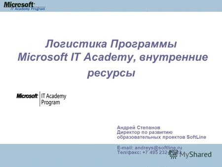 Логистика Программы Microsoft IT Academy, внутренние ресурсы Андрей Степанов Директор по развитию образовательных проектов SoftLine E-mail: andreys@softline.ru.