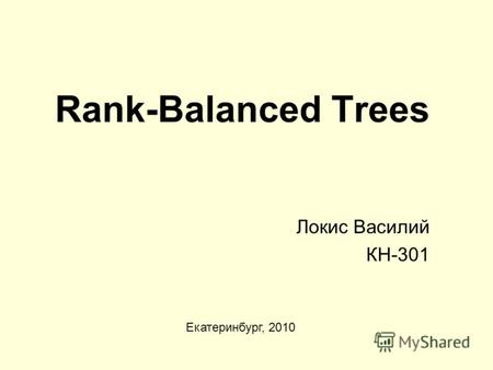 Rank-Balanced Trees Локис Василий КН-301 Екатеринбург, 2010.