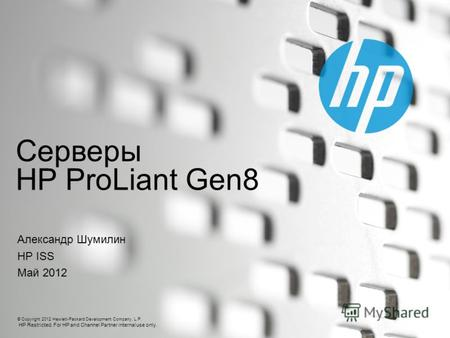© Copyright 2012 Hewlett-Packard Development Company, L.P. HP Restricted. For HP and Channel Partner internal use only. Серверы HP ProLiant Gen8 Александр.