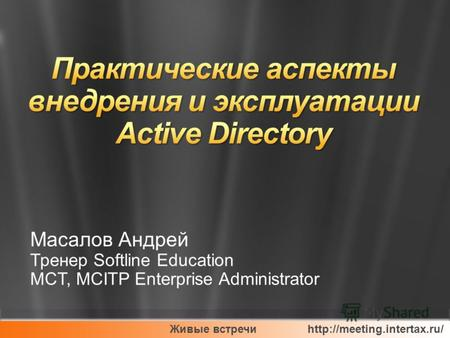 Живые встречи  Масалов Андрей Тренер Softline Education MCT, MCITP Enterprise Administrator.