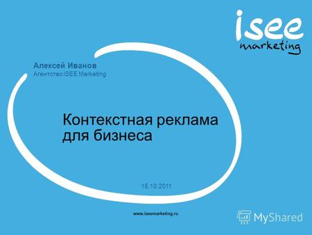 Алексей Иванов Агентство ISEE Marketing www.iseemarketing.ru 15.10.2011 Контекстная реклама для бизнеса.