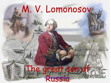 M. V. Lomonosov The great son of Russia Мой университет – www.moi-mummi.ruwww.moi-mummi.ru u.