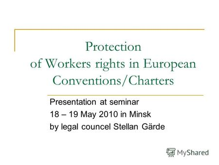 Protection of Workers rights in European Conventions/Charters Presentation at seminar 18 – 19 May 2010 in Minsk by legal councel Stellan Gärde.