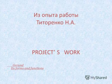 Из опыта работы Титоренко Н.А. PROJECT S WORK Gerund Its forms and functions.