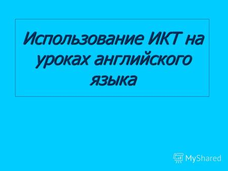 Использование ИКТ на уроках английского языка. Информационные и коммуникативные технологии (ИКТ) на уроках английского языка: Презентации в Power Point;