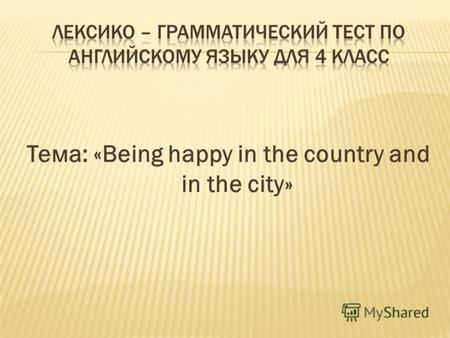 Тема: «Being happy in the country and in the city»