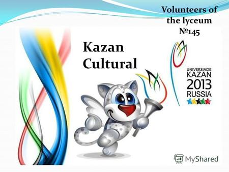 Volunteers of the lyceum 145 Kazan Cultural. «Культура составляет в стране известную целостность и, чем больше у культуры внутренних и внешних связей.