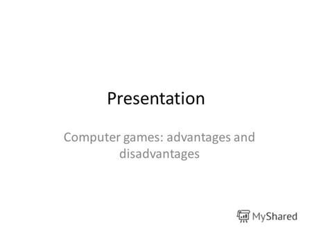 Presentation Computer games: advantages and disadvantages.