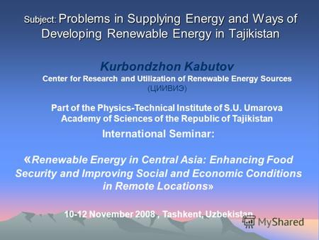 Subject: Problems in Supplying Energy and Ways of Developing Renewable Energy in Tajikistan Kurbondzhon Kabutov Center for Research and Utilization of.