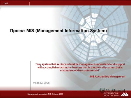 IMB Management accounting & IT Division, 2006 Проект MIS (Management Information System) Moscow, 2006 any system that senior and middle management understand.