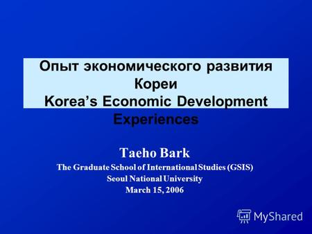 Опыт экономического развития Кореи Koreas Economic Development Experiences Taeho Bark The Graduate School of International Studies (GSIS) Seoul National.