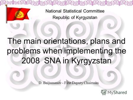 The main orientations, plans and problems when implementing the 2008 SNA in Kyrgyzstan National Statistical Committee Republic of Kyrgyzstan D. Baijumanov.