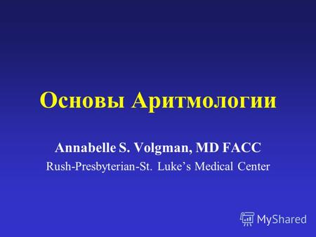 Основы Аритмологии Annabelle S. Volgman, MD FACC Rush-Presbyterian-St. Lukes Medical Center.