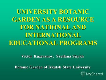 UNIVERSITY BOTANIC GARDEN AS A RESOURCE FOR NATIONAL AND INTERNATIONAL EDUCATIONAL PROGRAMS Victor Kuzevanov, Svetlana Sizykh Botanic Garden of Irkutsk.
