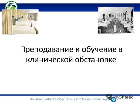 Kazakhstan Health Technology Transfer and Institutional Reform Project Преподавание и обучение в клинической обстановке.