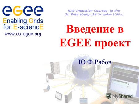 NA3 Induction Courses in the St. Petersburg,24 Октября 2006 г. Введение в EGEE проект Ю.Ф.Рябов.