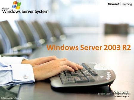 Windows Server 2003 R2 Докладчики: Екатерина Юдина Евгений Норка