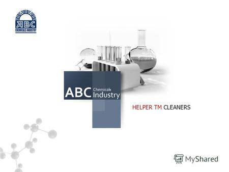 HELPER TM CLEANERS s. DEAR PARTNERS! HELPER TM CLEANERS CJSC «ABC Chemicals Industry», enterprise specializing in the manufacturing of the household chemical.
