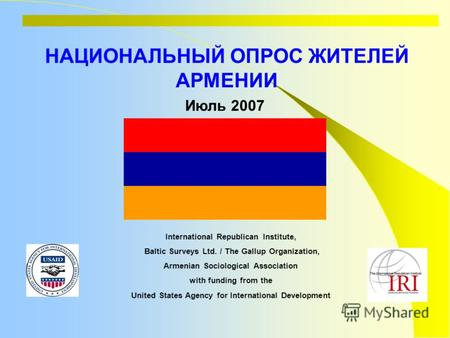 НАЦИОНАЛЬНЫЙ ОПРОС ЖИТЕЛЕЙ АРМЕНИИ International Republican Institute, Baltic Surveys Ltd. / The Gallup Organization, Armenian Sociological Association.
