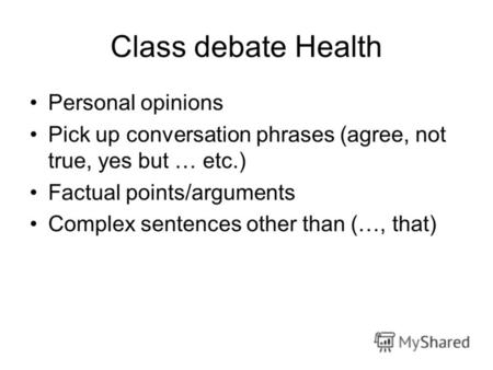 Class debate Health Personal opinions Pick up conversation phrases (agree, not true, yes but … etc.) Factual points/arguments Complex sentences other than.