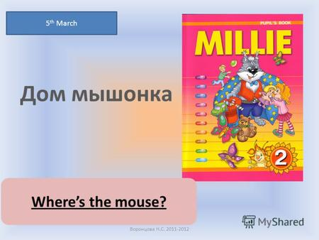 Дом мышонка 5 th March Воронцова Н.С. 2011-2012 Wheres the mouse?