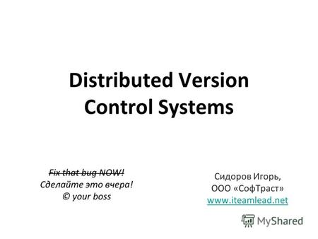 Distributed Version Control Systems Fix that bug NOW! Сделайте это вчера! © your boss Сидоров Игорь, ООО «Соф Траст» www.iteamlead.net.