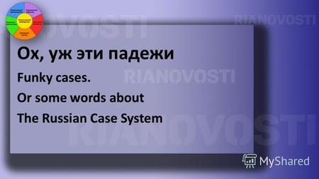 Ох, уж эти падежи Funky cases. Or some words about The Russian Case System.